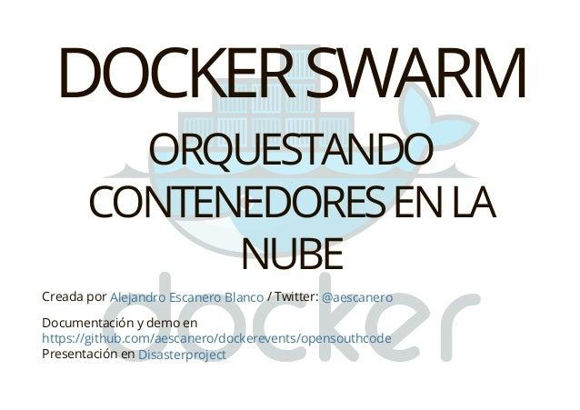 DOCKERSWARM ORQUESTANDO CONTENEDORESENLA NUBE Creada por / Twitter: Documentación y demo en Presentación en Alejandro Esca...