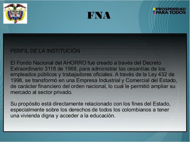 FNA PERFIL DE LA INSTITUCIÓN El Fondo Nacional del AHORRO fue creado a través del Decreto Extraordinario 3118 de 1968, par...