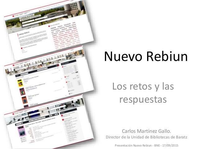 Nuevo Rebiun Los retos y las respuestas Carlos Martínez Gallo. Director de la Unidad de Bibliotecas de Baratz Presentación...