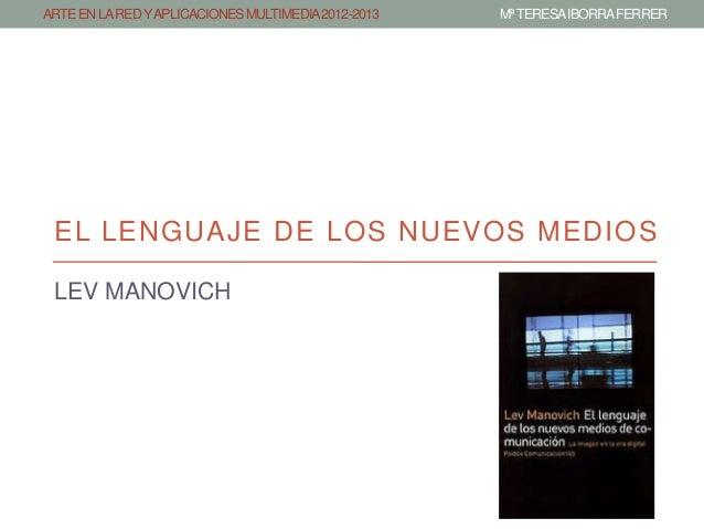ARTE EN LA RED Y APLICACIONES MULTIMEDIA 2012-2013   Mª TERESA IBORRAFERRER EL LENGUAJE DE LOS NUEVOS MEDIOS LEV MANOVICH