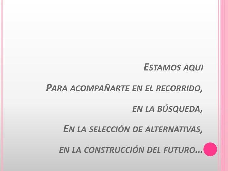 Estamos aquiPara acompañarte en el recorrido,en la búsqueda,En la selección de alternativas,en la construcción del futuro…...