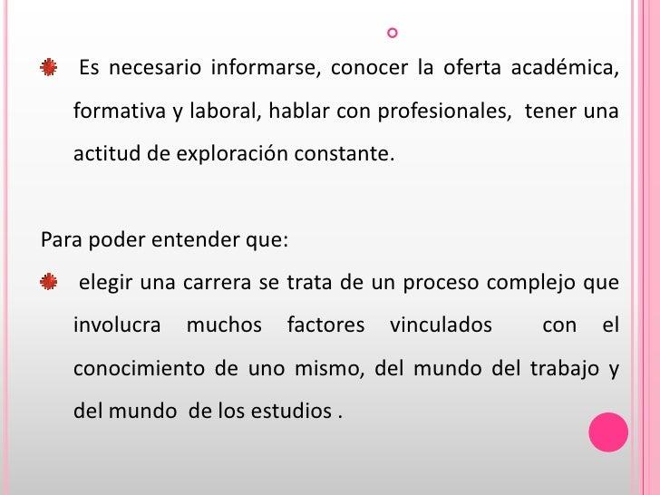 Es necesario informarse, conocer la oferta académica, formativa y laboral, hablar con profesionales,  tener una actitud d...