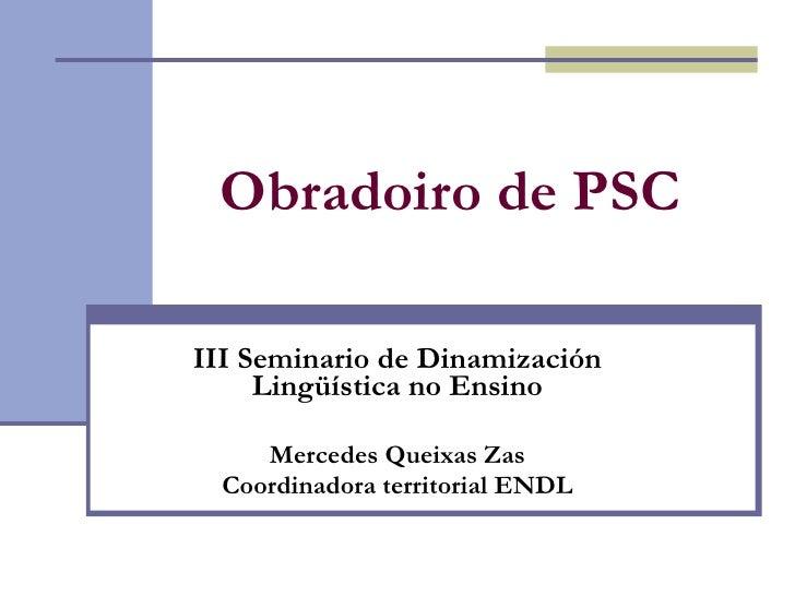 Obradoiro de PSC   III Seminario de Dinamización Lingüística no Ensino Mercedes Queixas Zas Coordinadora territorial ENDL