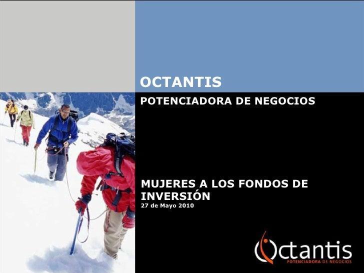 OCTANTIS POTENCIADORA DE NEGOCIOS MUJERES A LOS FONDOS DE INVERSIÓN  27 de Mayo 2010