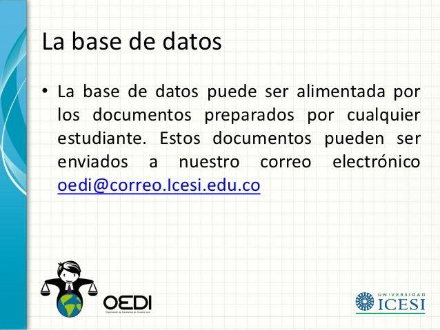 La base de datos• La base de datos puede ser alimentada por  los documentos preparados por cualquier  estudiante. Estos do...