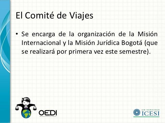 El Comité de Viajes• Se encarga de la organización de la Misión  Internacional y la Misión Jurídica Bogotá (que  se realiz...