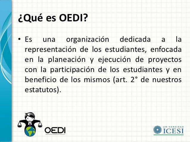 ¿Qué es OEDI?• Es una organización dedicada a la  representación de los estudiantes, enfocada  en la planeación y ejecució...