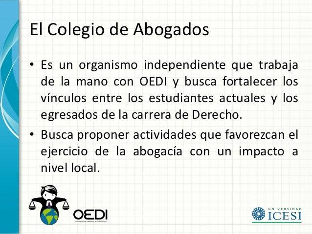 El Colegio de Abogados• Es un organismo independiente que trabaja  de la mano con OEDI y busca fortalecer los  vínculos en...