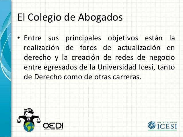 El Colegio de Abogados• Entre sus principales objetivos están la  realización de foros de actualización en  derecho y la c...