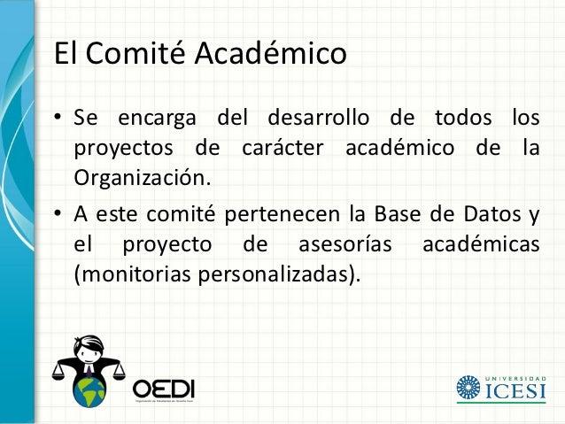 El Comité Académico• Se encarga del desarrollo de todos los  proyectos de carácter académico de la  Organización.• A este ...
