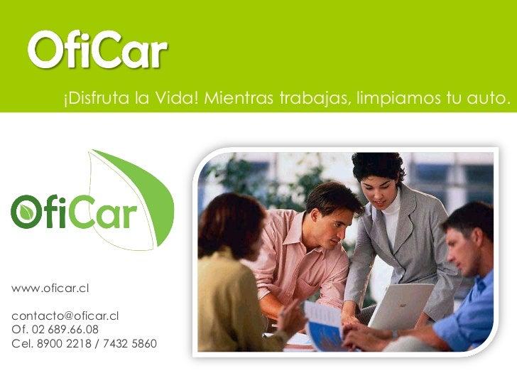 www.oficar.cl [email_address] Of. 02 689.66.08 Cel. 8900 2218 / 7432 5860 ¡Disfruta la Vida! Mientras trabajas, limpiamos ...