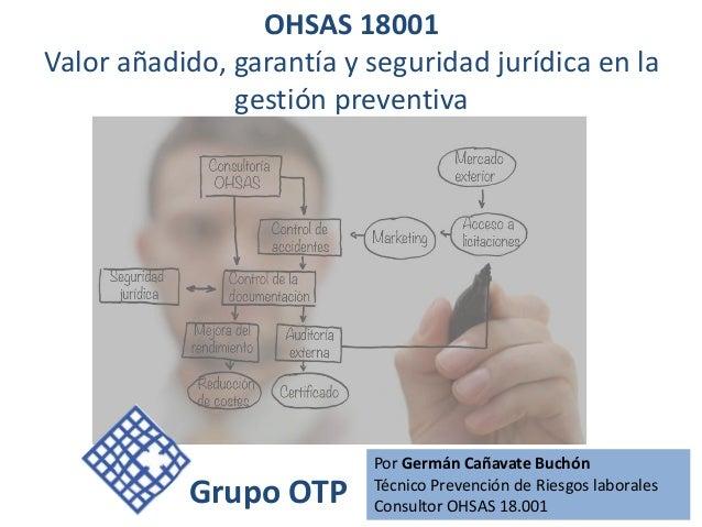 OHSAS 18001Valor añadido, garantía y seguridad jurídica en la               gestión preventiva                          Po...
