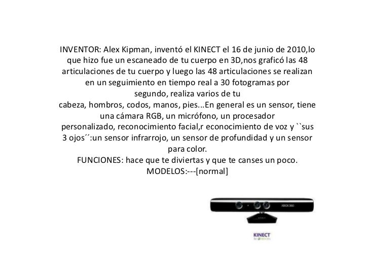 INVENTOR: Alex Kipman, inventó el KINECT el 16 de junio de 2010,lo que hizo fue un escaneado de tu cuerpo en 3D,nos grafic...