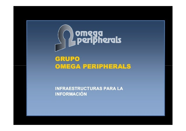 GRUPO OMEGA PERIPHERALS GRUPO OMEGA PERIPHERALSOMEGA PERIPHERALSOMEGA PERIPHERALS INFRAESTRUCTURAS PARA LA INFORMACIÓN INF...