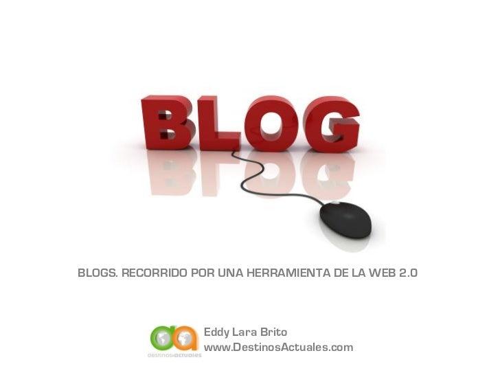 BLOGS. RECORRIDO POR UNA HERRAMIENTA DE LA WEB 2.0                  Eddy Lara Brito                  www.DestinosActuales....