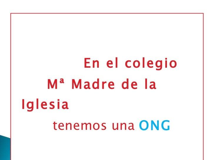 <ul><li>En el colegio  </li></ul><ul><li>Mª Madre de la Iglesia  </li></ul><ul><li>tenemos una  ONG </li></ul>
