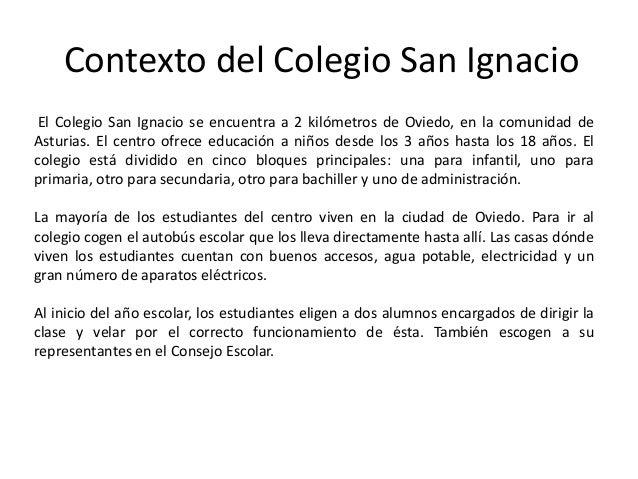 Contexto del Colegio San Ignacio El Colegio San Ignacio se encuentra a 2 kilómetros de Oviedo, en la comunidad deAsturias....