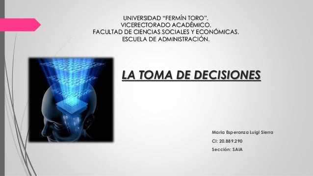 """LA TOMA DE DECISIONES Maria Esperanza Luigi Sierra CI: 20.889.290 Sección: SAIA UNIVERSIDAD """"FERMÍN TORO"""". VICERECTORADO A..."""