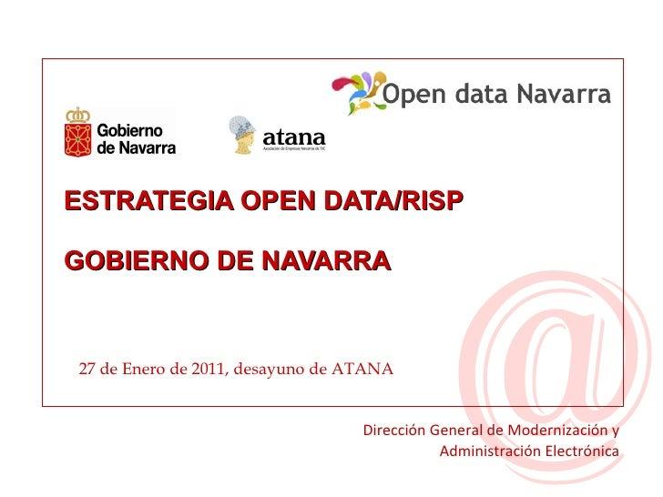 ESTRATEGIA OPEN DATA/RISP  GOBIERNO DE NAVARRA 27 de Enero de 2011, desayuno de ATANA Dirección General de Modernización y...