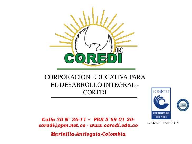 CORPORACIÓN EDUCATIVA PARA   EL DESARROLLO INTEGRAL -            COREDI Calle 30 N° 36-11 – PBX 5 69 01 20-               ...