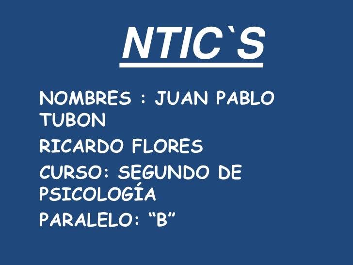 "NTIC`S NOMBRES : JUAN PABLO TUBON RICARDO FLORES CURSO: SEGUNDO DE PSICOLOGÍA PARALELO: ""B"""
