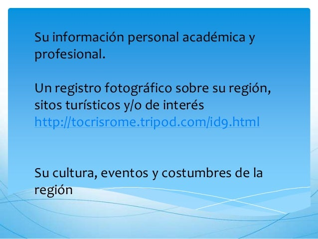 Su información personal académica y profesional. Un registro fotográfico sobre su región, sitos turísticos y/o de interés ...
