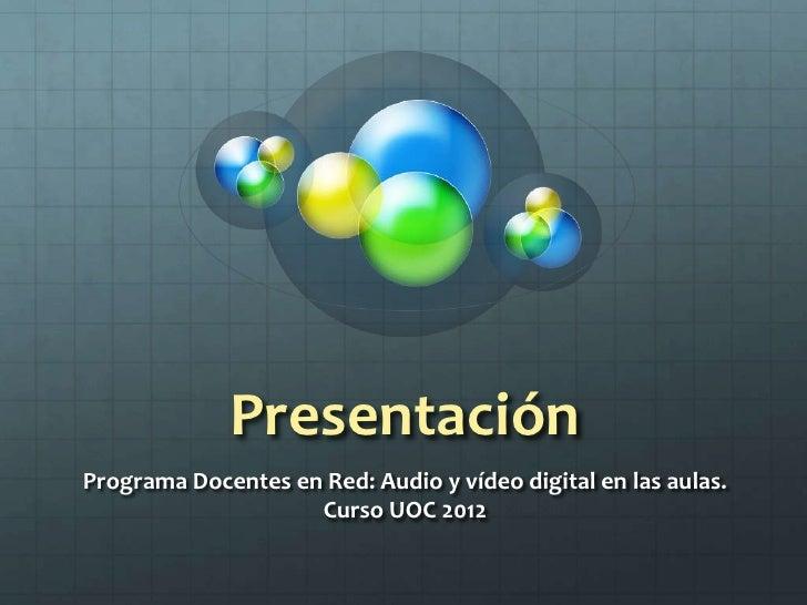 PresentaciónPrograma Docentes en Red: Audio y vídeo digital en las aulas.                    Curso UOC 2012