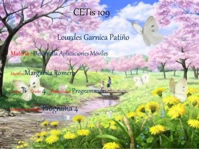 CETis 109 Lourdes Garnica Patiño Materia : Desarrolla Aplicaciones Móviles Maestra: Margarita Romero Grupo: B Grado: 4 Esp...