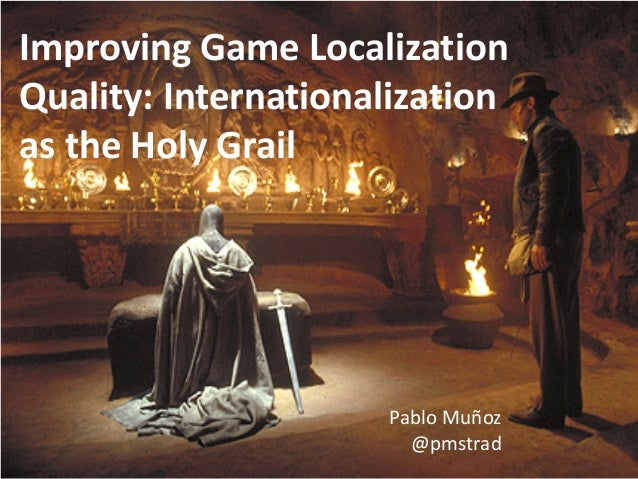 Improving Game Localization Quality: Internationalization as the Holy Grail Pablo Muñoz @pmstrad