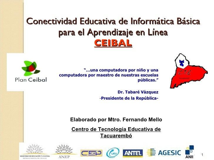 """Conectividad Educativa de Informática Básica para el Aprendizaje en Línea CEIBAL <ul><li>""""… una computadora por niño y una..."""
