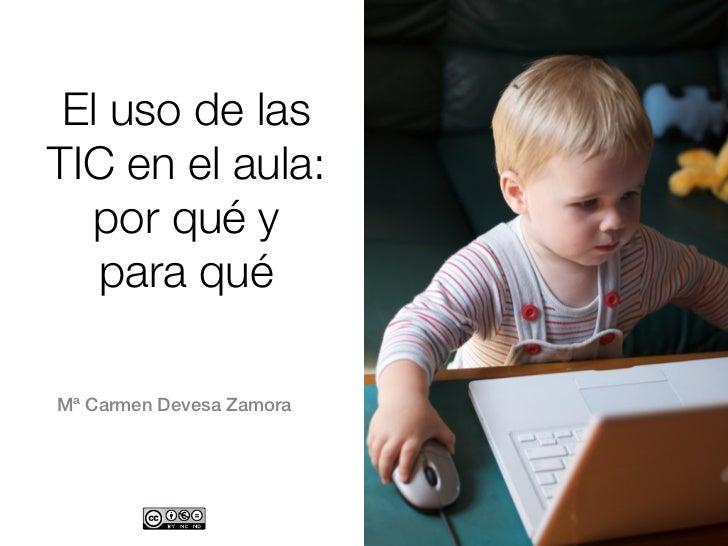 El uso de lasTIC en el aula:  por qué y   para quéMª Carmen Devesa Zamora