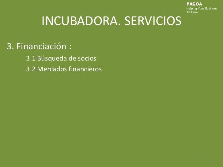 INCUBADORA. SERVICIOS<br />PAGOA<br />HelpingYourBusinnes<br />ToGrow<br />3. Financiación :<br />3.1 Búsqueda de socios<b...