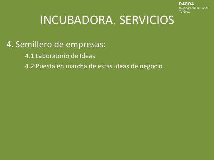 INCUBADORA. SERVICIOS<br />PAGOA<br />HelpingYourBusinnes<br />ToGrow<br />4. Semillero de empresas:<br />4.1 Laboratorio ...