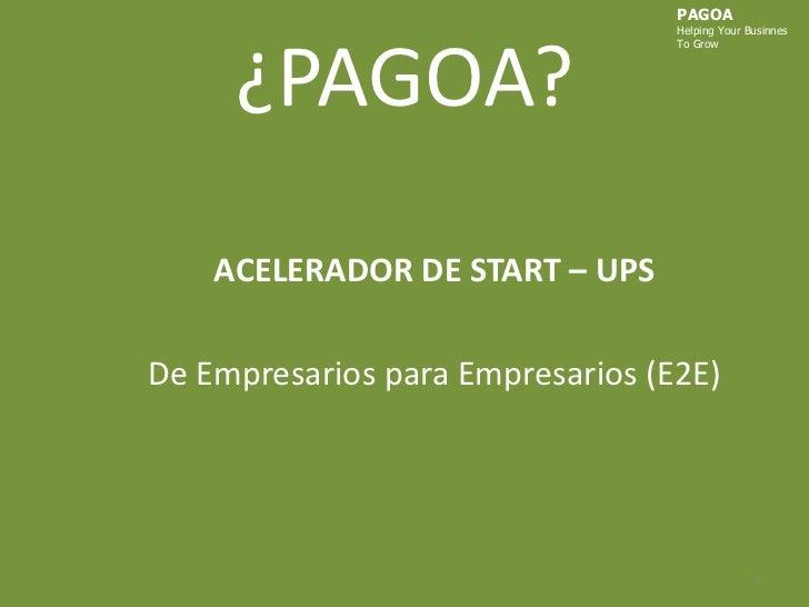 ¿PAGOA?<br />PAGOA<br />HelpingYourBusinnes<br />ToGrow<br />ACELERADOR DE START – UPS<br />De Empresarios para Empresario...