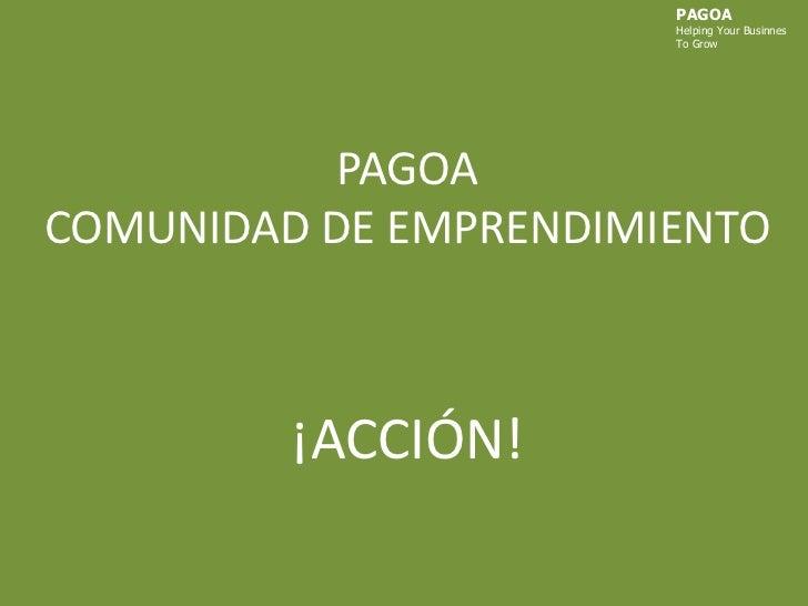 PAGOA<br />HelpingYourBusinnes<br />ToGrow<br />PAGOACOMUNIDAD DE EMPRENDIMIENTO¡ACCIÓN!<br />