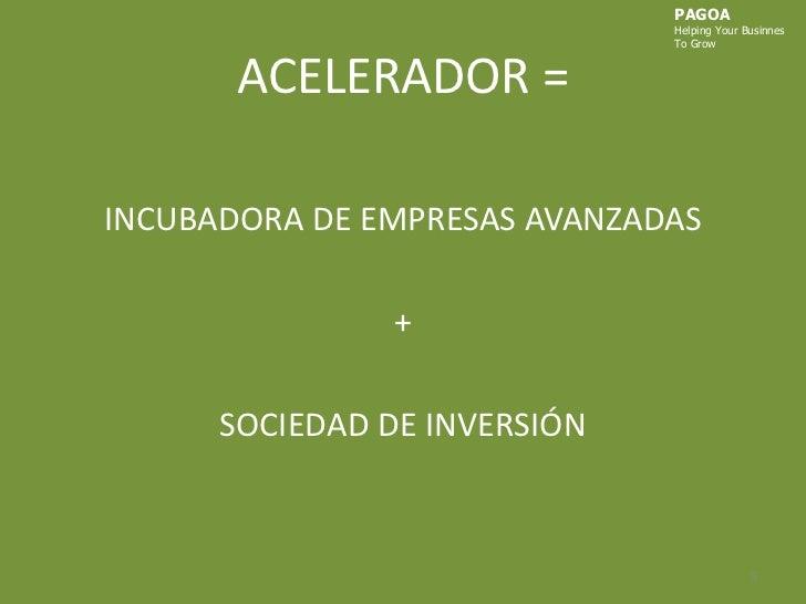 ACELERADOR =<br />INCUBADORA DE EMPRESAS AVANZADAS<br />+<br />SOCIEDAD DE INVERSIÓN<br />PAGOA<br />HelpingYourBusinnes<b...