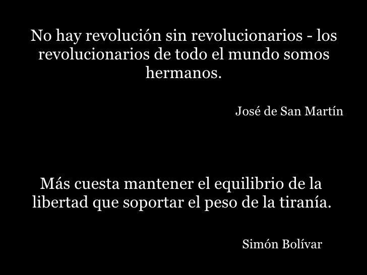 No hay revolución sin revolucionarios - los revolucionarios de todo el mundo somos hermanos.   José de San Martín <ul><li>...