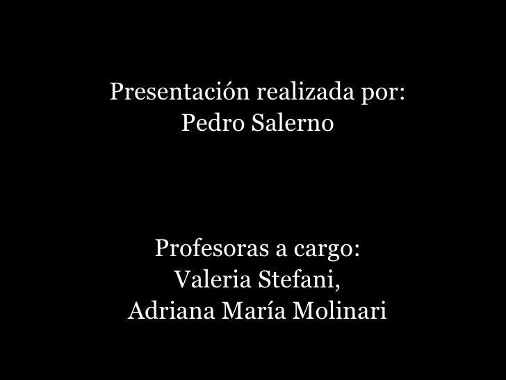 <ul><li>Presentación realizada por: </li></ul><ul><li>Pedro Salerno </li></ul><ul><li>Profesoras a cargo: </li></ul><ul><l...