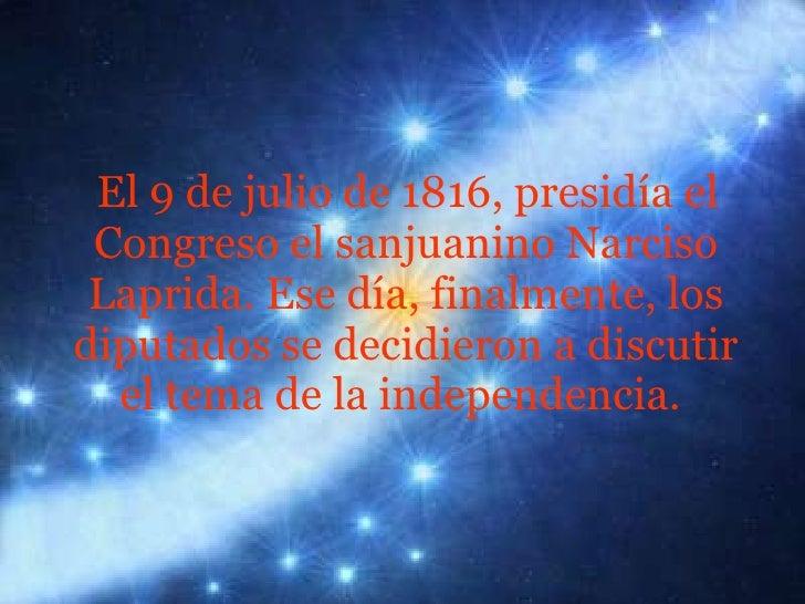 <ul><li>El 9 de julio de 1816, presidía el Congreso el sanjuanino Narciso Laprida. Ese día, finalmente, los diputados se d...