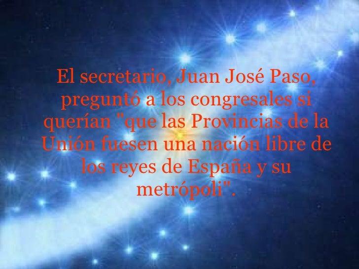 <ul><li>El secretario, Juan José Paso, preguntó a los congresales si querían &quot;que las Provincias de la Unión fuesen u...