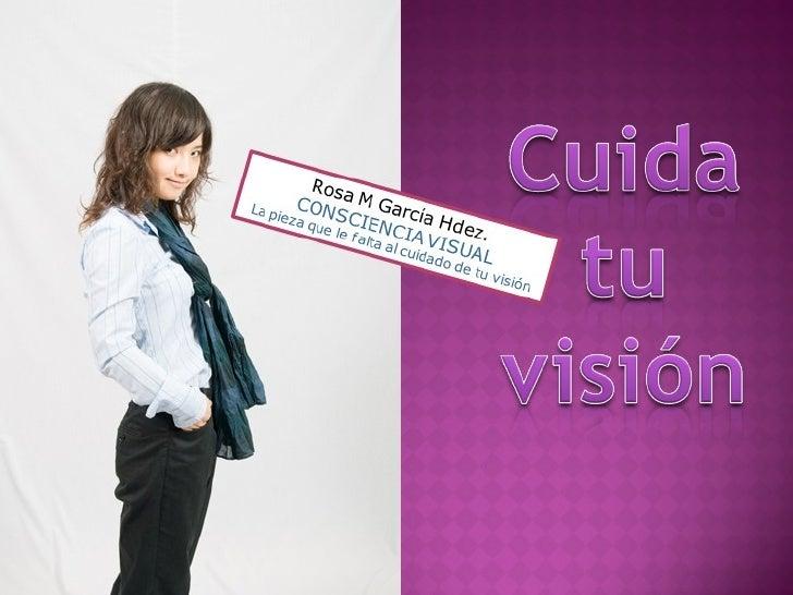 Rosa M García Hdez. CONSCIENCIA VISUAL La pieza que le falta al cuidado de tu visión