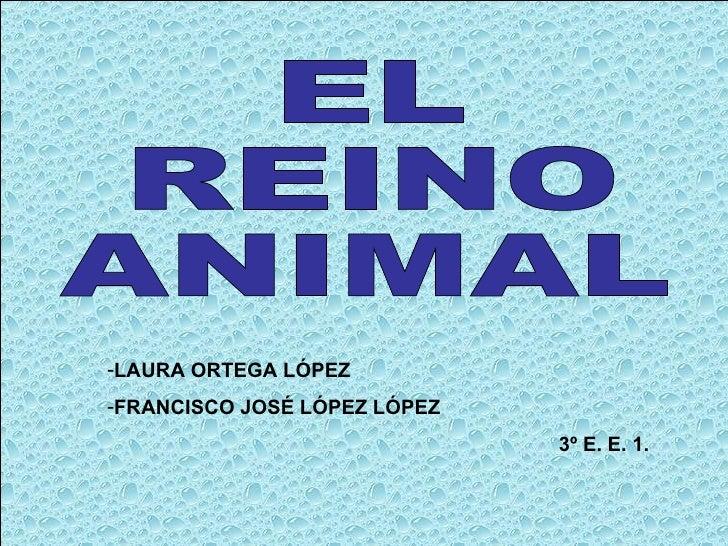 EL REINO ANIMAL <ul><li>LAURA ORTEGA LÓPEZ </li></ul><ul><li>FRANCISCO JOSÉ LÓPEZ LÓPEZ </li></ul><ul><li>3º E. E. 1. </li...