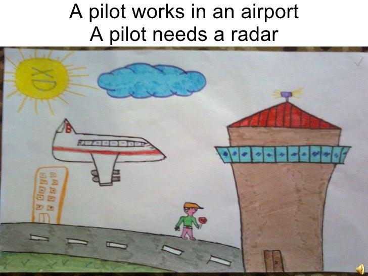 A  pilot  works in an airport A pilot needs a radar