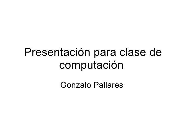 Presentación para clase de       computación       Gonzalo Pallares