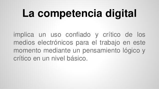 La competencia digital  implica un uso confiado y crítico de los  medios electrónicos para el trabajo en este  momento med...