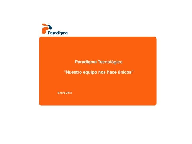 """Paradigma Tecnológico    """"Nuestro equipo nos hace únicos""""Enero 2012"""