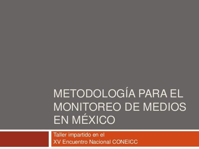 METODOLOGÍA PARA EL MONITOREO DE MEDIOS EN MÉXICO Taller impartido en el XV Encuentro Nacional CONEICC