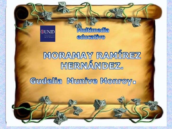 <br />Multimedia educativo<br />MORAMAY RAMÍREZ HERNÁNDEZ.<br />GudeliaMunive Monroy.<br />