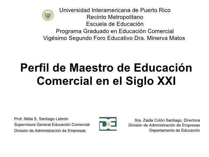 Perfil de Maestro de Educación Comercial en el Siglo XXI Sra. Zaida Colón Santiago, Directora División de Administración d...