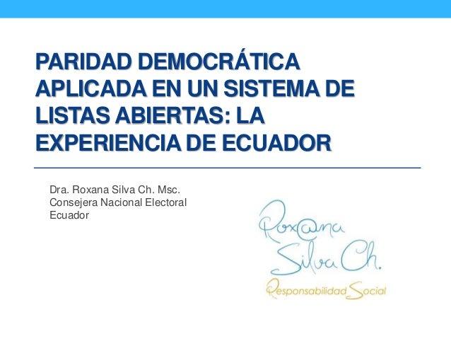 PARIDAD DEMOCRÁTICA APLICADA EN UN SISTEMA DE LISTAS ABIERTAS: LA EXPERIENCIA DE ECUADOR Dra. Roxana Silva Ch. Msc. Consej...